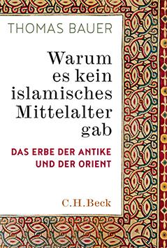 Buchcover Thomas Bauer: Warum es kein islamisches Mittelalter gab